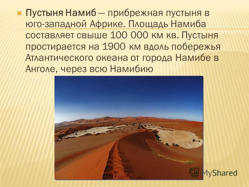 Пустыня Намиб прибрежная пустыня в юго-западной Африке. Площадь Намиба составляет свыше 100 000 км кв. Пустыня простирается на 1900 км вдоль побережья Атлантического океана от города Намибе в Анголе, через всю Намибию