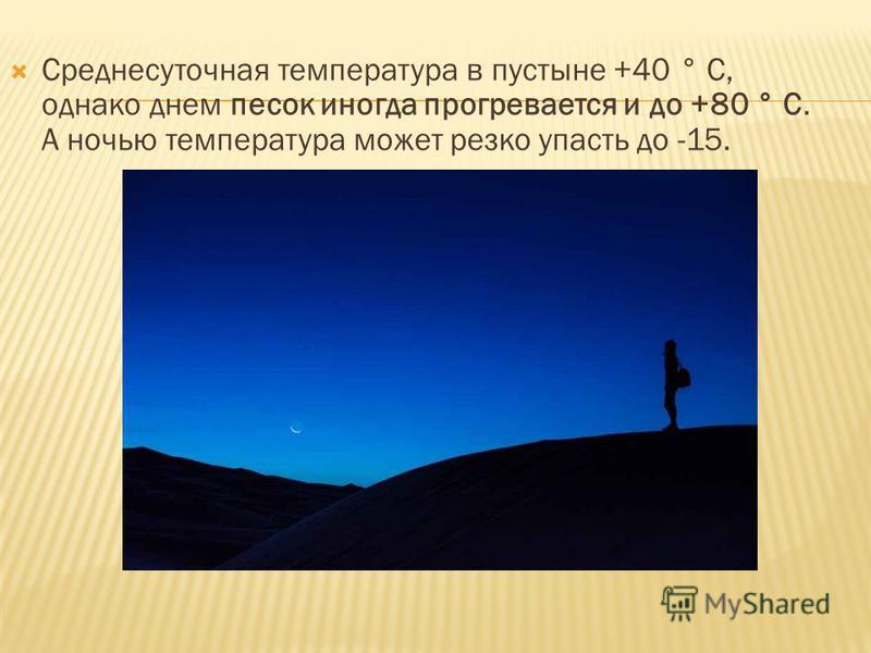 Среднесуточная температурра в пустыне +40 ° C, однако днем песок иногда прогревается и до +80 ° C. А ночью температурра может резко упасть до -15.