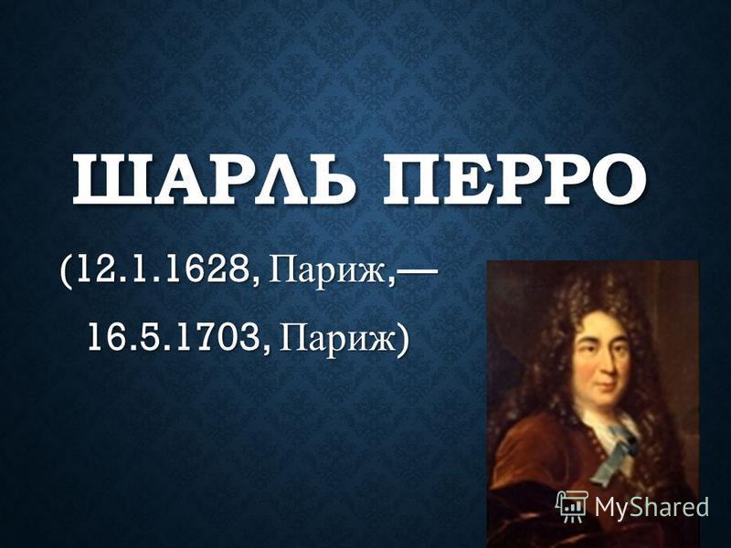 ШАРЛЬ ПЕРРО (12.1.1628, Париж, 16.5.1703, Париж )