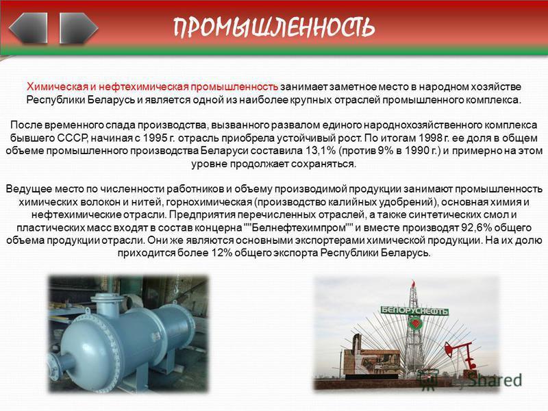 ПРОМЫШЛЕННОСТЬ Химическая и нефтехимическая промышленность занимает заметное место в народном хозяйстве Республики Беларусь и является одной из наиболее крупных отраслей промышленного комплекса. После временного спада производства, вызванного развало