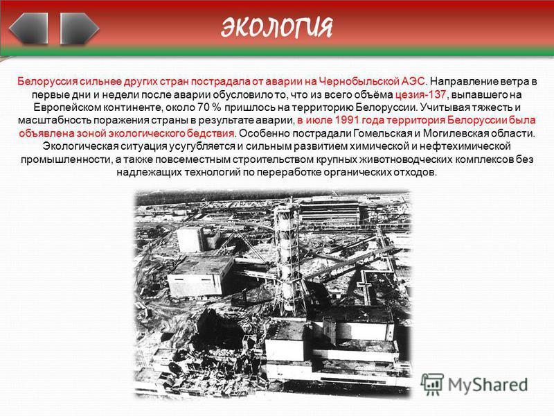 ЭКОЛОГИЯ Белоруссия сильнее других стран пострадала от аварии на Чернобыльской АЭС. Направление ветра в первые дни и недели после аварии обусловило то, что из всего объёма цезия-137, выпавшего на Европейском континенте, около 70 % пришлось на террито