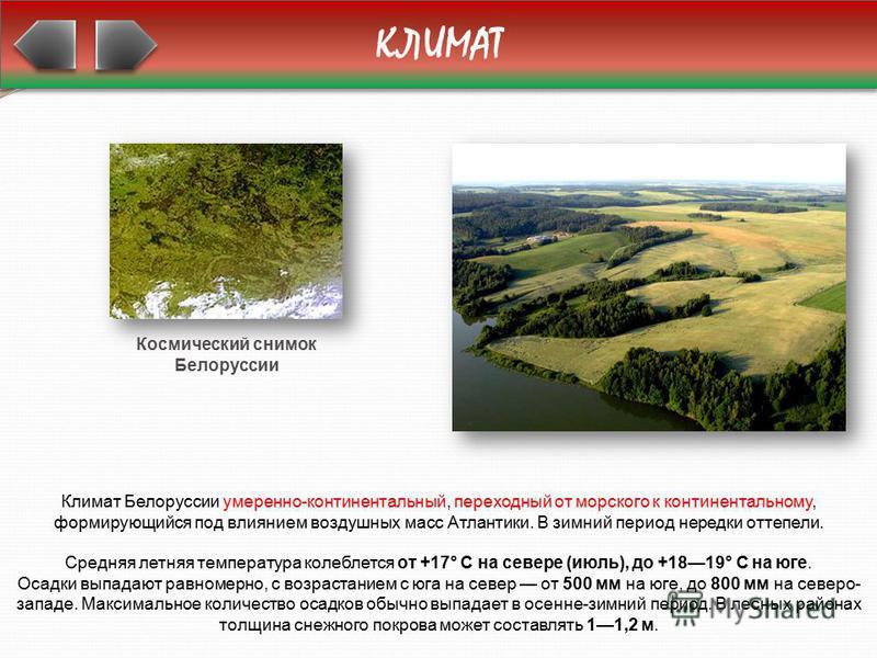 КЛИМАТ Климат Белоруссии умеренно-континентальный, переходный от морского к континентальному, формирующийся под влиянием воздушных масс Атлантики. В зимний период нередки оттепели. Средняя летняя температура колеблется от +17° С на севере (июль), до