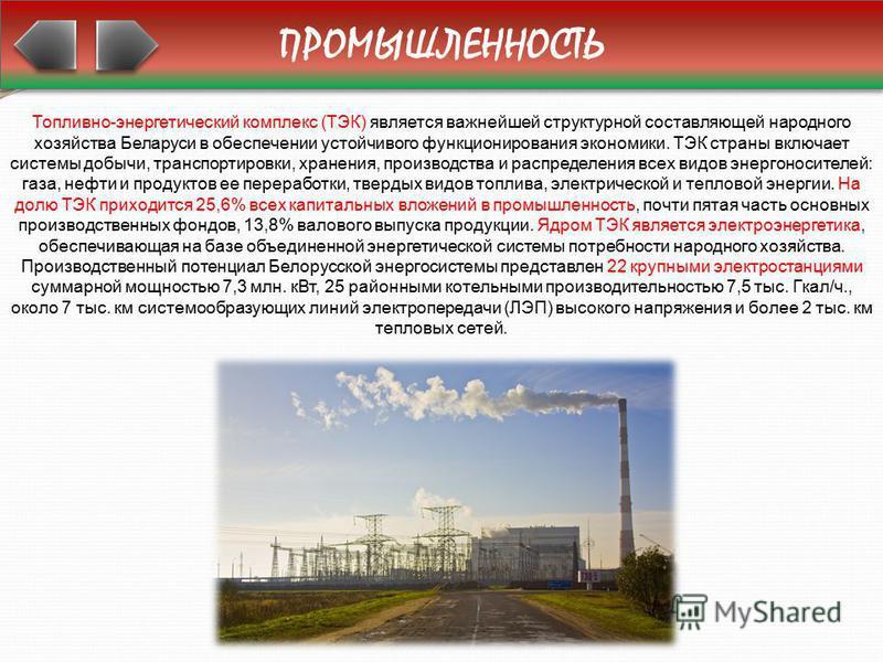 ПРОМЫШЛЕННОСТЬ Топливно-энергетический комплекс (ТЭК) является важнейшей структурной составляющей народного хозяйства Беларуси в обеспечении устойчивого функционирования экономики. ТЭК страны включает системы добычи, транспортировки, хранения, произв