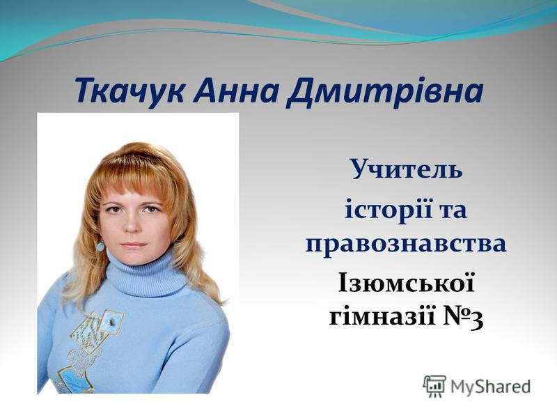 Ткачук Анна Дмитрівна Учитель історії та правознавства Ізюмської гімназії 3