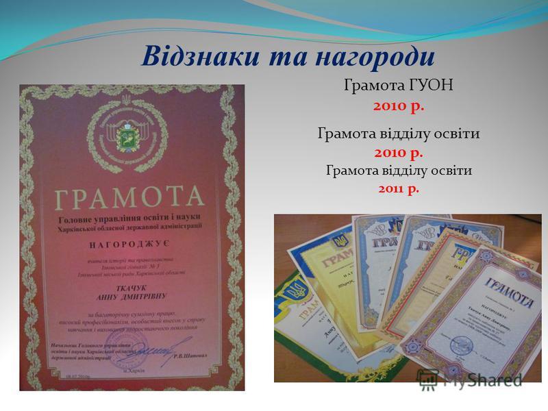 Відзнаки та нагороди Грамота ГУОН 2010 р. Грамота відділу освіти 2010 р. Грамота відділу освіти 2011 р.