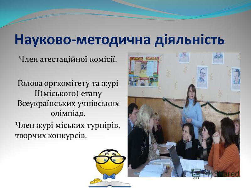 Науково-методична діяльність Член атестаційної комісії. Голова оргкомітету та журі ІІ(міського) етапу Всеукраїнських учнівських олімпіад. Член журі міських турнірів, творчих конкурсів.