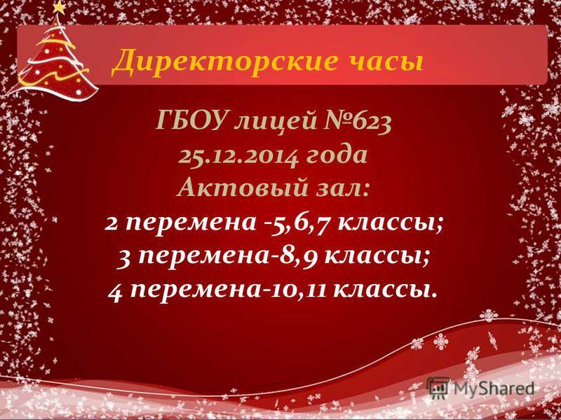 Директорские часы ГБОУ лицей 623 25.12.2014 года Актовый зал: 2 перемена -5,6,7 классы; 3 перемена-8,9 классы; 4 перемена-10,11 классы.