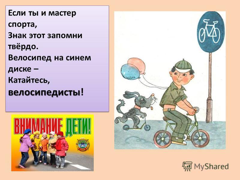 Если ты и мастер спорта, Знак этот запомни твёрдо. Велосипед на синем диске – велосипедисты Катайтесь, велосипедисты! Если ты и мастер спорта, Знак этот запомни твёрдо. Велосипед на синем диске – велосипедисты Катайтесь, велосипедисты!