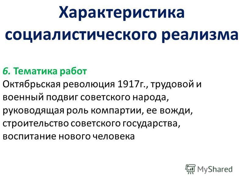 Характеристика социалистического реализма 6. Тематика работ Октябрьская революция 1917 г., трудовой и военный подвиг советского народа, руководящая роль компартии, ее вожди, строительство советского государства, воспитание нового человека