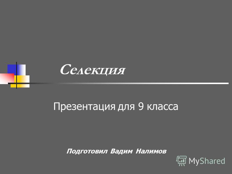 Селекция Презентация для 9 класса Подготовил Вадим Налимов