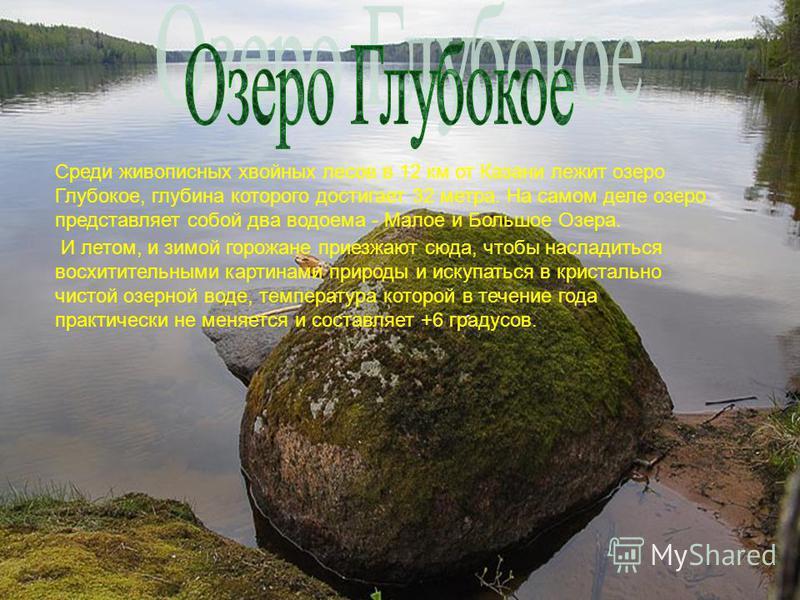 Среди живописных хвойных лесов в 12 км от Казани лежит озеро Глубокое, глубина которого достигает 32 метра. На самом деле озеро представляет собой два водоема - Малое и Большое Озера. И летом, и зимой горожане приезжают сюда, чтобы насладиться восхит