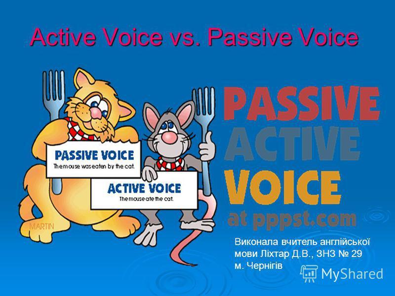 Active Voice vs. Passive Voice Виконала вчитель англійської мови Ліхтар Д.В., ЗНЗ 29 м. Чернігів