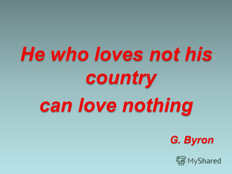 He who loves not his country can love nothing G. Byron G. Byron