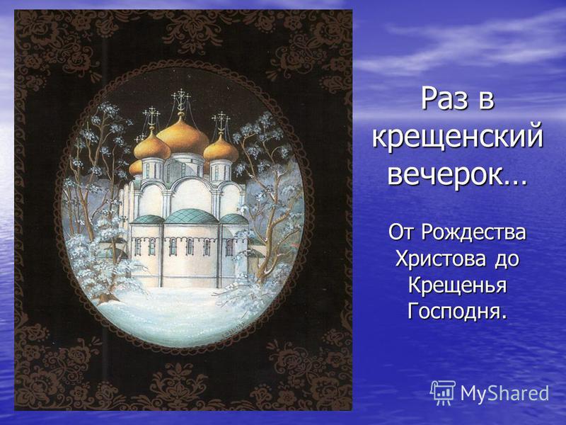 Раз в крещенский вечерок… От Рождества Христова до Крещенья Господня.