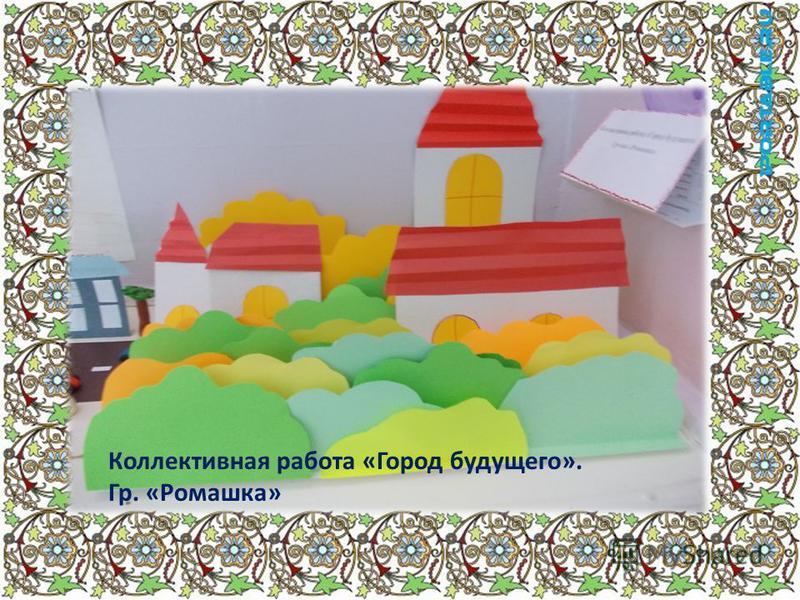 Коллективная работа « Город будущего ». Гр. « Ромашка »