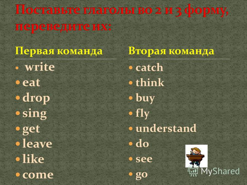 Первая команда write eat drop sing get leave like come catch think buy fly understand do see go Вторая команда