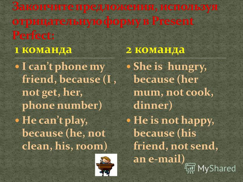 1 команда I cant phone my friend, because (I, not get, her, phone number) He cant play, because (he, not clean, his, room) She is hungry, because (her mum, not cook, dinner) He is not happy, because (his friend, not send, an e-mail) 2 команда