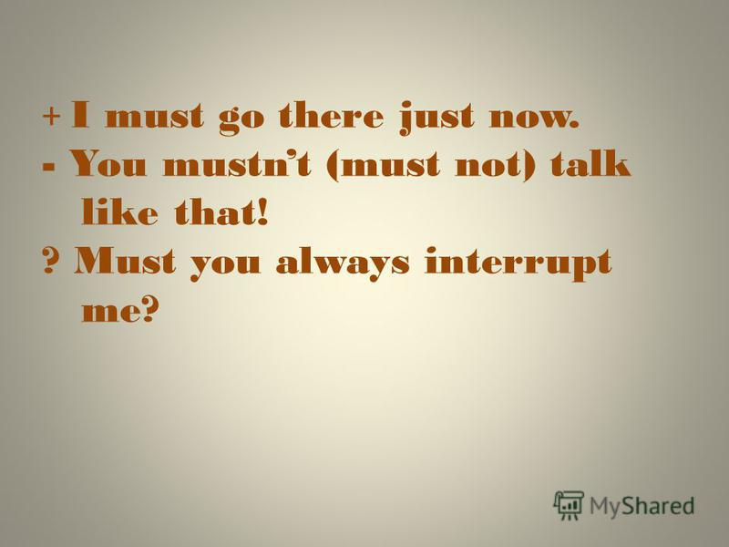 + I must go there just now. - You mustnt (must not) talk like that! ? Must you always interrupt me?