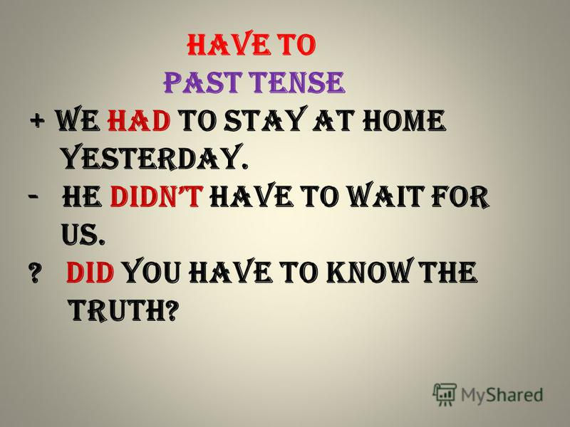 Have to past Tense + We had to stay at home yesterday. - he didnt have to wait for us. ? Did you have to know the truth?