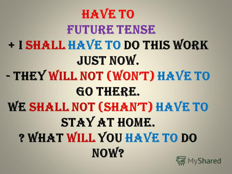 Have to future Tense + I shall have to do this work just now. - They will not (wont) have to go there. We shall not (shant) have to stay at home. ? What will you have to do now?