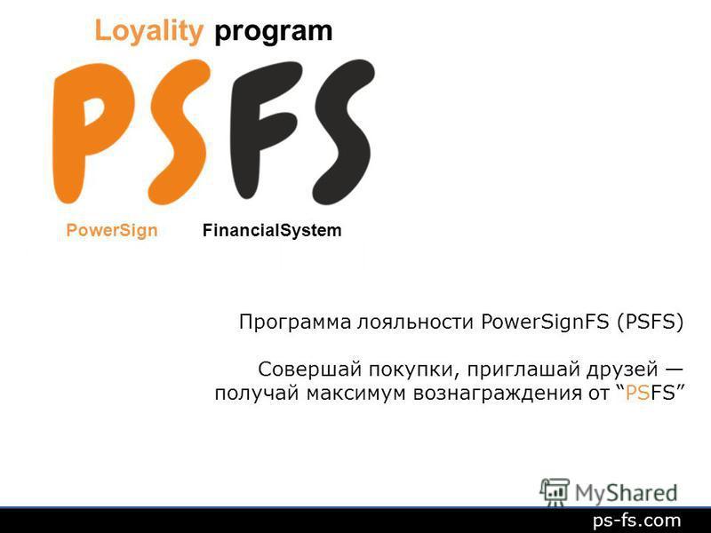 Loyality program ps-fs.com Программа лояльности PowerSignFS (PSFS) Совершай покупки, приглашай друзей получай максимум вознаграждения от PSFS PowerSign FinancialSystem