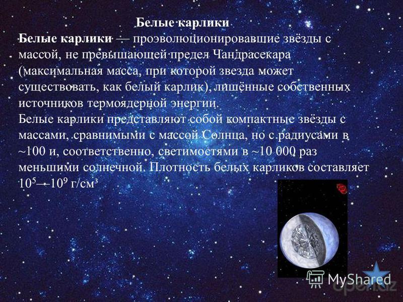 Белые карлики Белые карлики проэволюционировавшие звёзды с массой, не превышающей предел Чандрасекара (максимальная масса, при которой звезда может существовать, как белый карлик), лишённые собственных источников термоядерной энергии. Белые карлики п