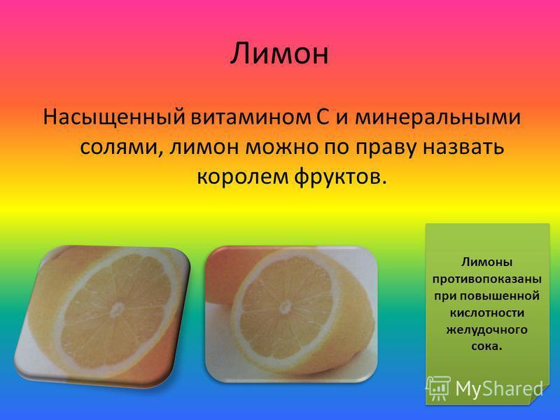 Лимон Насыщенный витамином С и минеральными солями, лимон можно по праву назвать королем фруктов. Лимоны противопоказаны при повышенной кислотности желудочного сока. Лимоны противопоказаны при повышенной кислотности желудочного сока.