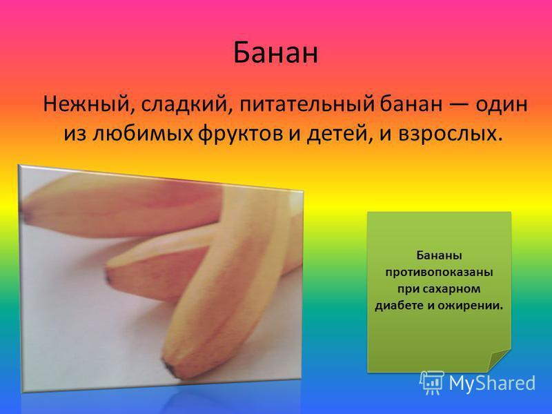 Банан Нежный, сладкий, питательный банан один из любимых фруктов и детей, и взрослых. Бананы противопоказаны при сахарном диабете и ожирении.