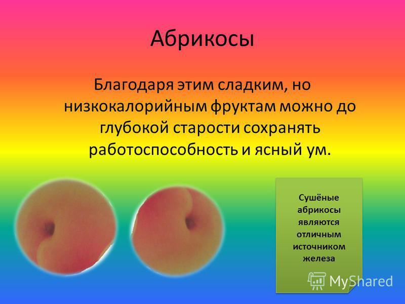 Абрикосы Благодаря этим сладким, но низкокалорийным фруктам можно до глубокой старости сохранять работоспособность и ясный ум. Сушёные абрикосы являются отличным источником железа