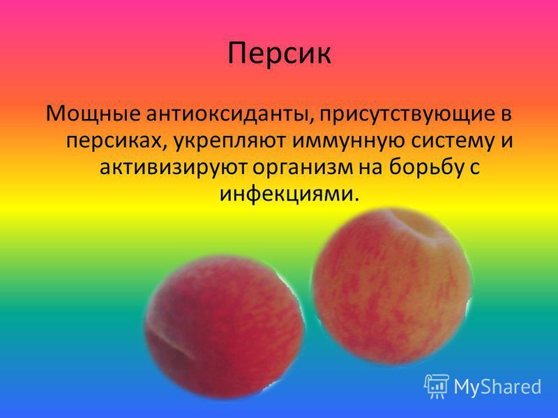 Персик Мощные антиоксиданты, присутствующие в персиках, укрепляют иммунную систему и активизируют организм на борьбу с инфекциями.