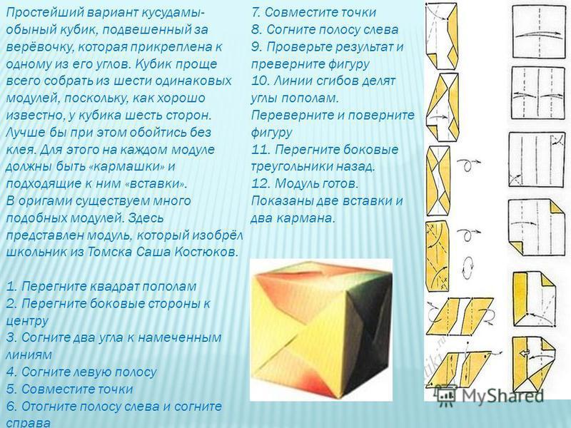 Простейший вариант кусудамы- обычный кубик, подвешенный за верёвочку, которая прикреплена к одному из его углов. Кубик проще всего собрать из шести одинаковых модулей, поскольку, как хорошо известно, у кубика шесть сторон. Лучше бы при этом обойтись