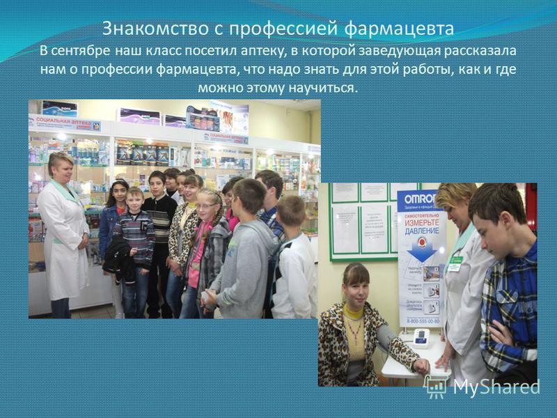 Знакомство с профессией фармацевта В сентябре наш класс посетил аптеку, в которой заведующая рассказала нам о профессии фармацевта, что надо знать для этой работы, как и где можно этому научиться.