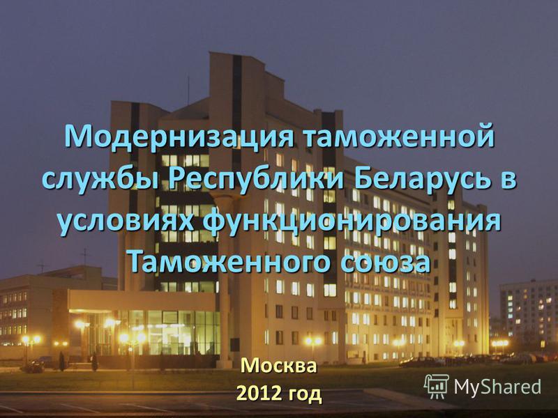 Модернизация таможенной службы Республики Беларусь в условиях функционирования Таможенного союза Москва 2012 год