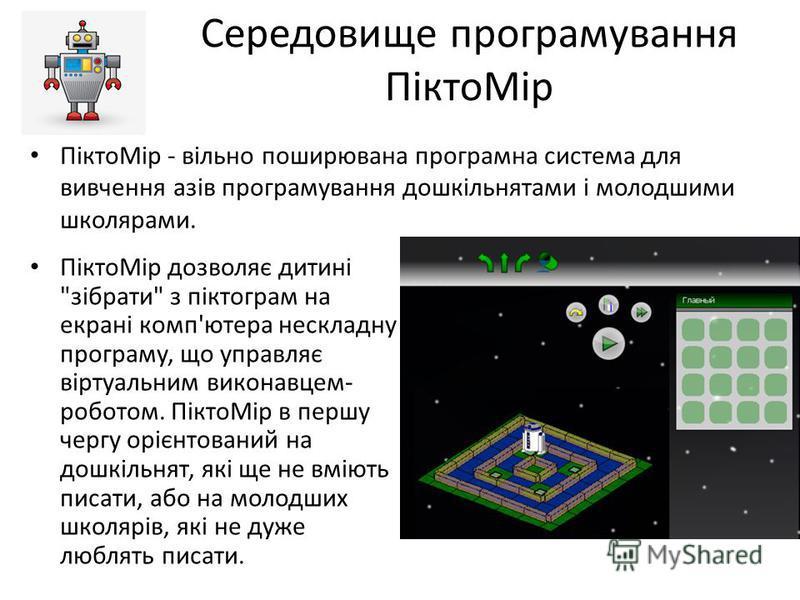 Середовище програмування ПіктоМір ПіктоМір - вільно поширювана програмна система для вивчення азів програмування дошкільнятами і молодшими школярами. ПіктоМір дозволяє дитині