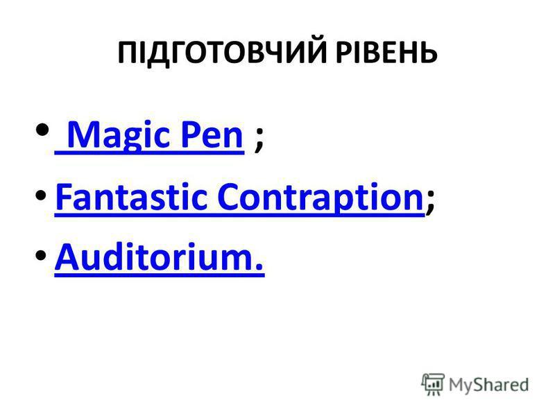 ПІДГОТОВЧИЙ РІВЕНЬ Magic Pen ; Magic Pen Fantastic Contraption; Fantastic Contraption Auditorium.
