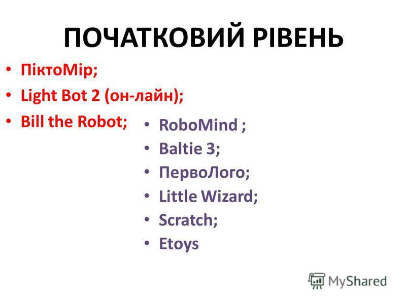 ПОЧАТКОВИЙ РІВЕНЬ ПіктоМір; Light Bot 2 (он-лайн); Bill the Robot; RoboMind ; Baltie 3; ПервоЛого; Little Wizard; Scratch; Etoys