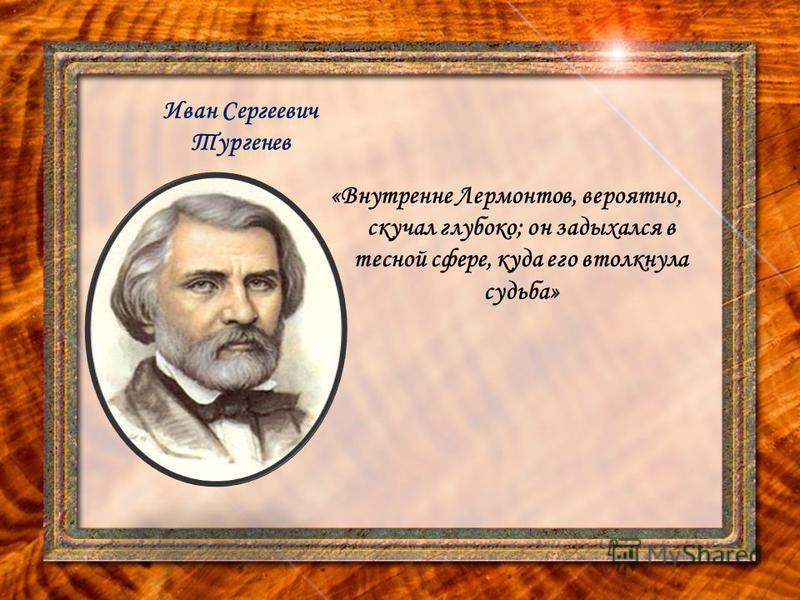 Иван Сергеевич Тургенев «Внутренне Лермонтов, вероятно, скучал глубоко; он задыхался в тесной сфере, куда его втолкнула судьба»
