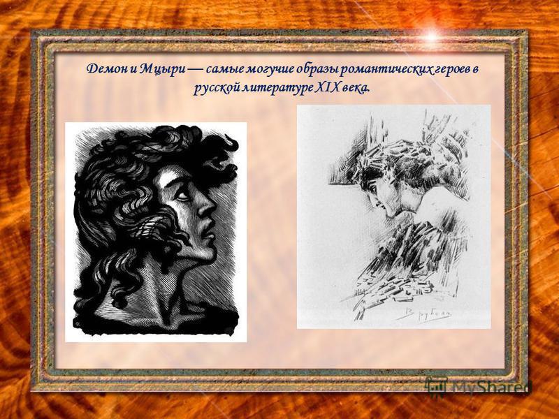 Демон и Мцыри самые могучие образы романтических героев в русской литературе XIX века.