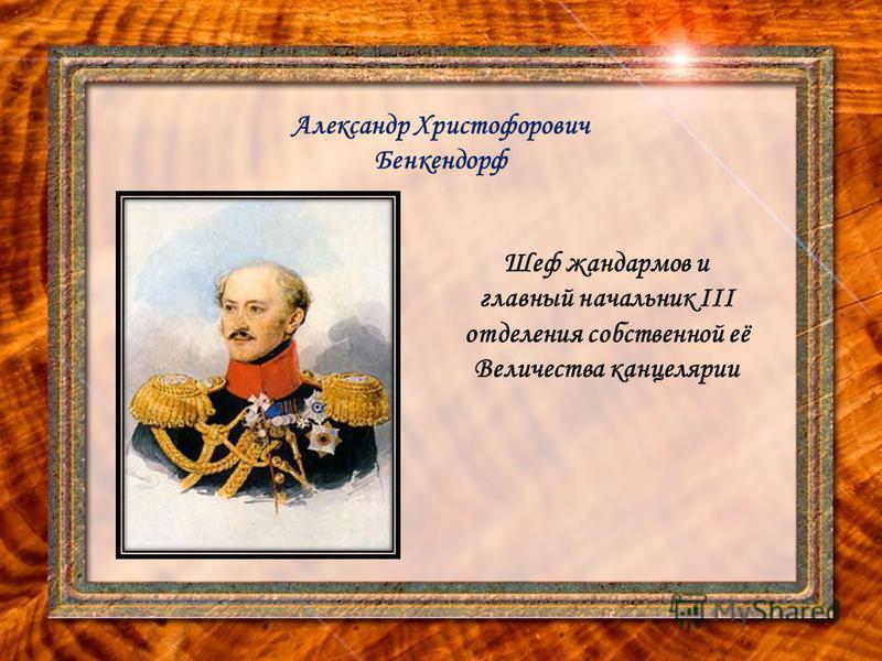Александр Христофорович Бенкендорф Шеф жандармов и главный начальник III отделения собственной её Величества канцелярии