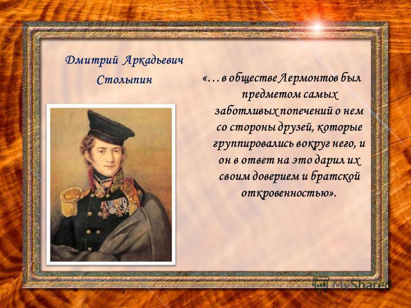Дмитрий Аркадьевич Столыпин «…в обществе Лермонтов был предметом самых заботливых попечений о нем со стороны друзей, которые группировались вокруг него, и он в ответ на это дарил их своим доверием и братской откровенностью».