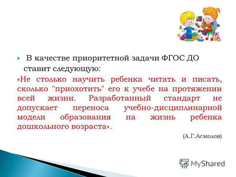 В качестве приоритетной задачи ФГОС ДО ставит следующую: «Не столько научить ребенка читать и писать, сколько