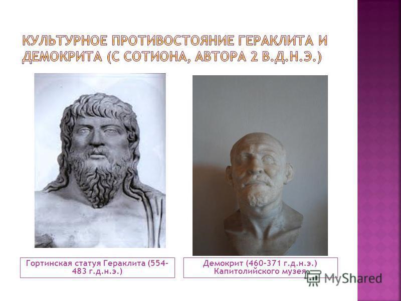 Гортинская статуя Гераклита (554- 483 г.д.н.э.) Демокрит (460-371 г.д.н.э.) Капитолийского музея