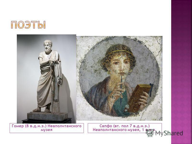 Гомер (8 в.д.н.э.) Неаполитанского музея Сапфо (вт. пол 7 в.д.н.э.) Неаполитанского музея, 1 в.н.э.