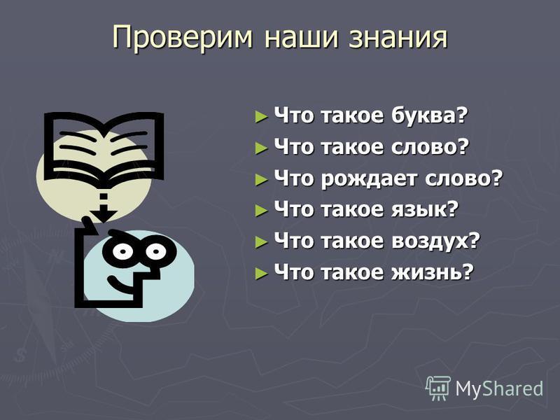 Проверим наши знания Что такое буква? Что такое слово? Что рождает слово? Что такое язык? Что такое воздух? Что такое жизнь?