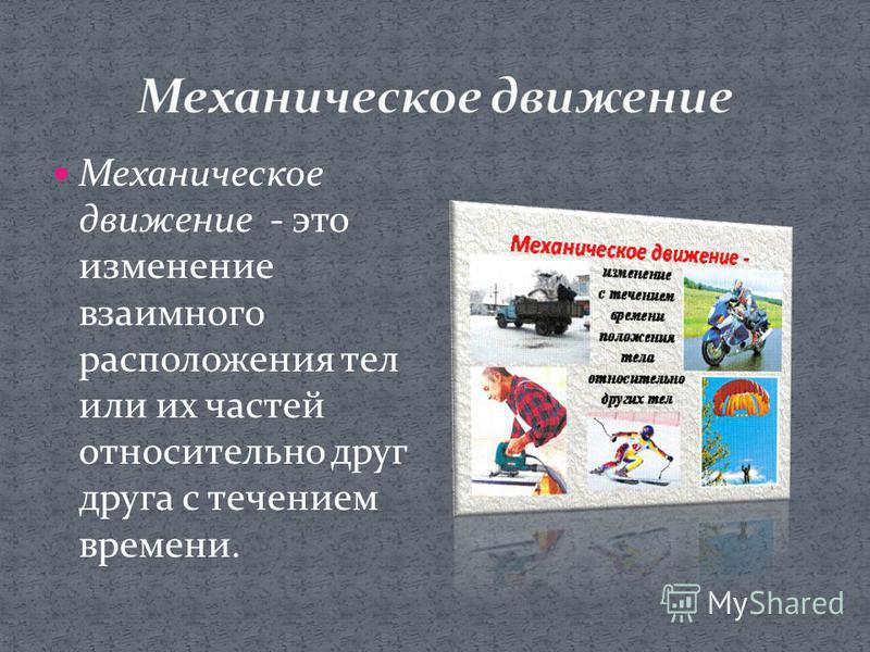 Механическое движение - это изменение взаимного расположения тел или их частей относительно друг друга с течением времени.
