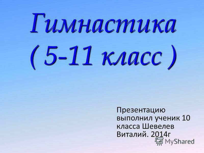 Гимнастика ( 5-11 класс ) Презентацию выполнил ученик 10 класса Шевелев Виталий. 2014 г