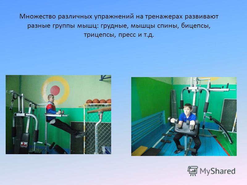 Множество различных упражнений на тренажерах развивают разные группы мышц: грудные, мышцы спины, бицепсы, трицепсы, пресс и т.д.