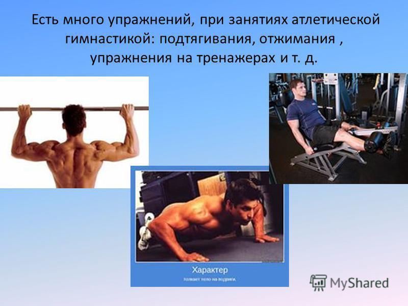 Есть много упражнений, при занятиях атлетической гимнастикой: подтягивания, отжимания, упражнения на тренажерах и т. д.