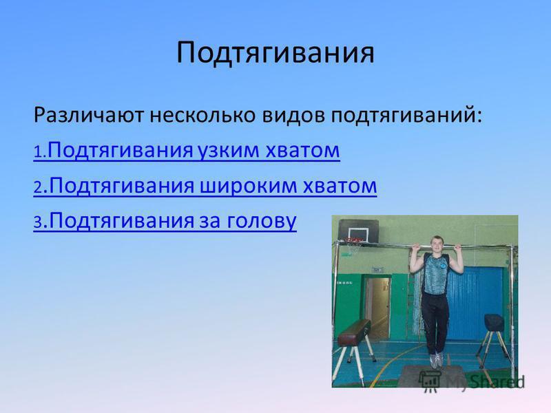 Подтягивания Различают несколько видов подтягиваний: 1. Подтягивания узким хватом 2. Подтягивания широким хватом 3. Подтягивания за голову