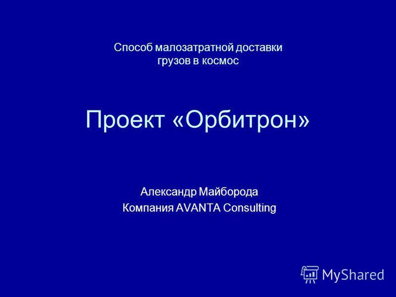 Способ малозатратной доставки грузов в космос Проект «Орбитрон» Александр Майборода Компания AVANTA Consulting